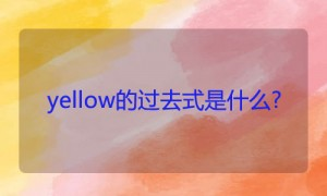 yellow的过去式是什么?yellow的用法和例句